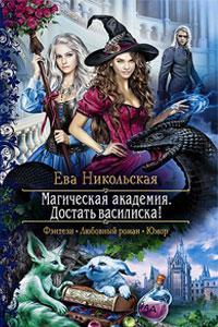 Ева Никольская «Магическая академия. Достать василиска!»